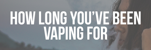 How Long You've Been Vaping For