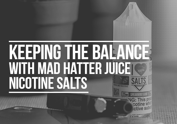 Keeping the Balance with Mad Hatter juice Nicotine Salts