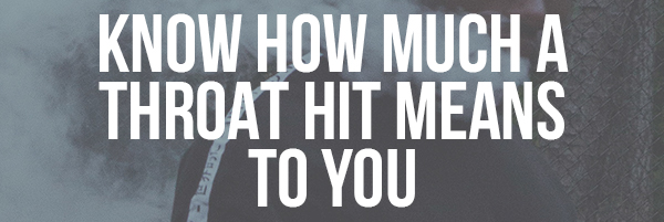 Know How Much a Throat Hit Means to You