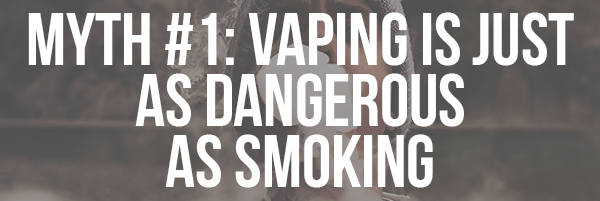 Myth #1: Vaping is Just as Dangerous as Smoking