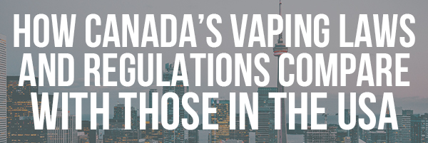 How Canada's Vaping Laws and Regulations Compare with Those in the USA