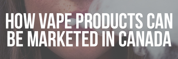 How Vape Products Can be Marketed in Canada