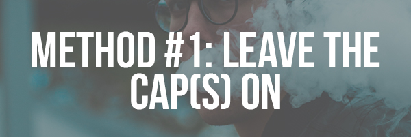 Method #1_ Leave the Cap(s) On