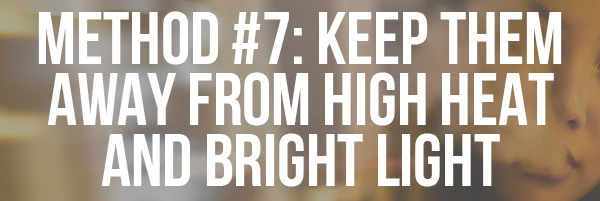 Method #7_ Keep Them Away from High Heat and Bright Light
